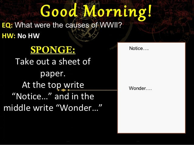 Good Morning!EQ: What were the causes of WWII?HW: No HW      SPONGE:                       Notice….  Take out a sheet of  ...
