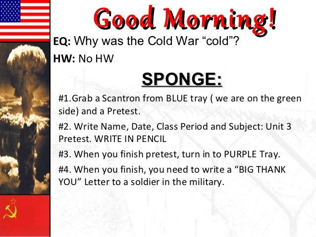"""Good Morning!EQ: Why was the Cold War """"cold""""?HW: No HW                  SPONGE:#1.Grab a Scantron from BLUE tray ( we are ..."""