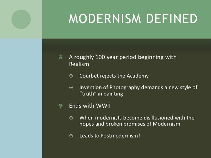 MODERNISM DEFINED   A roughly 100 year period beginning with    Realism       Courbet rejects the Academy       Inventi...