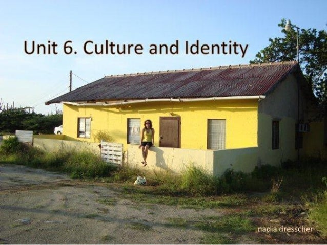 Objectives unit 6 1. Introduce the concept of culture 2. Relate the concept of identity to culture 3. Introduce the concep...