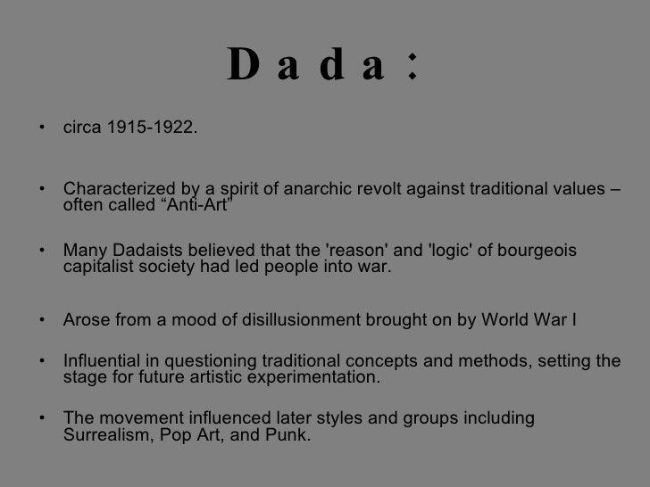 Dada: <ul><li>circa 1915-1922. </li></ul><ul><li>Characterized by a spirit of anarchic revolt against traditional values –...