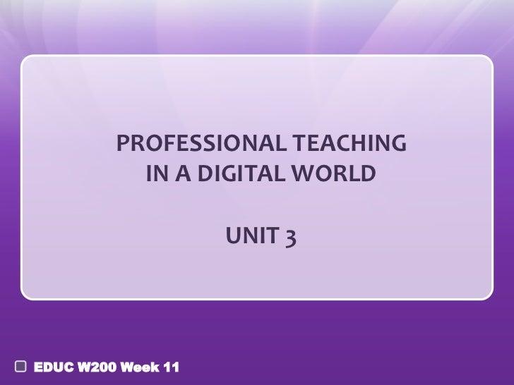 PROFESSIONAL TEACHING           IN A DIGITAL WORLD                    UNIT 3EDUC W200 Week 11