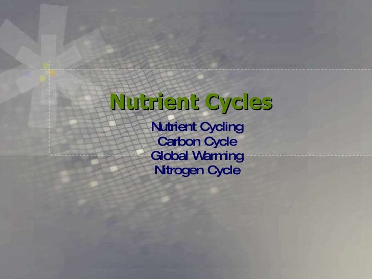 Nutrient Cycles Nutrient Cycling Carbon Cycle Global Warming Nitrogen Cycle