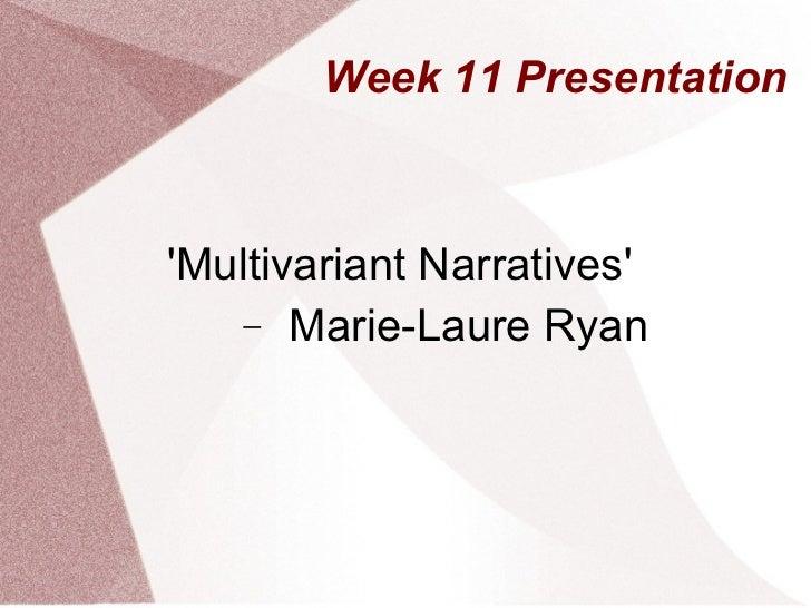 Week 11 Presentation <ul><li>'Multivariant Narratives' </li></ul><ul><ul><li>Marie-Laure Ryan </li></ul></ul>