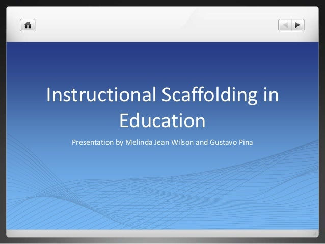 Instructional Scaffolding in Education Presentation by Melinda Jean Wilson and Gustavo Pina