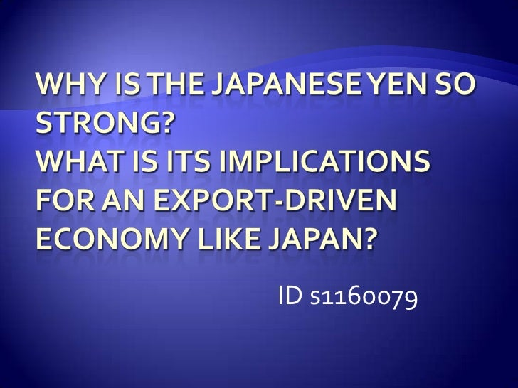 Why is the Japanese Yen so strong? What is its implications for an export-driven economy like Japan? <br />           ID s...