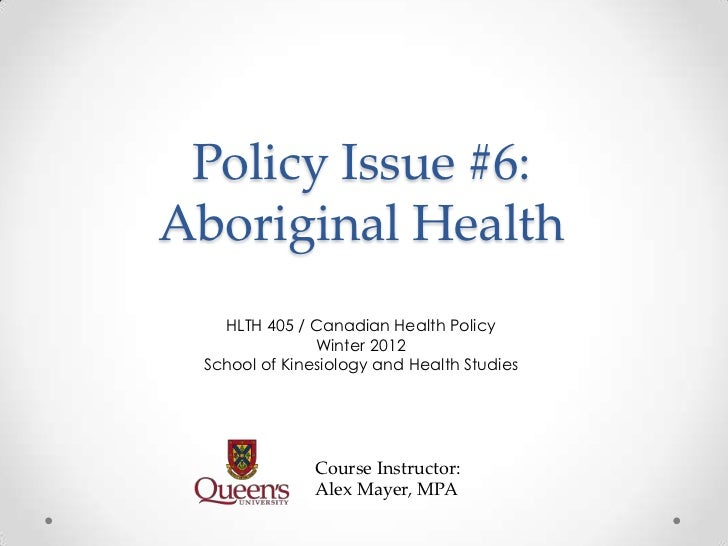 Policy Issue #6:Aboriginal Health   HLTH 405 / Canadian Health Policy               Winter 2012 School of Kinesiology and ...