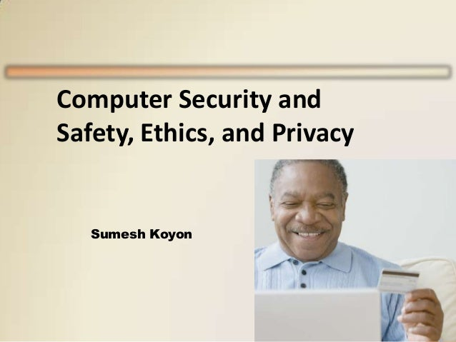 Computer Security and Safety, Ethics, and Privacy  Sumesh Koyon