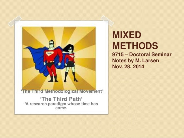 MIXED  METHODS  9715 – Doctoral Seminar  Notes by M. Larsen  Nov. 28, 2014  'The Third Methodological Movement'  'The Thir...