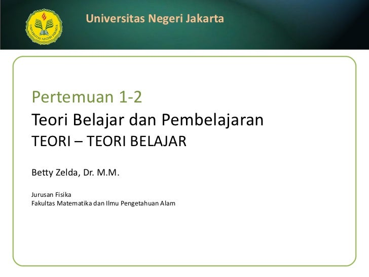 Pertemuan 1-2 Teori Belajar dan Pembelajaran TEORI – TEORI BELAJAR Betty Zelda, Dr. M.M. <ul><li>Jurusan Fisika </li></ul>...