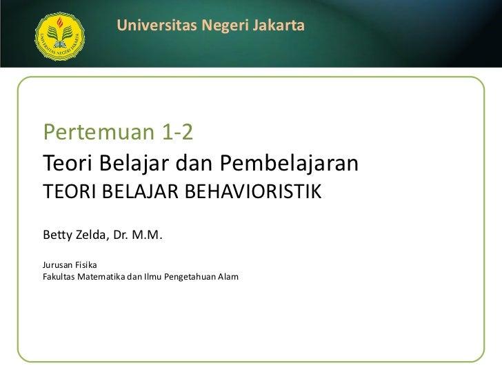 Pertemuan 1-2 Teori Belajar dan Pembelajaran TEORI BELAJAR BEHAVIORISTIK Betty Zelda, Dr. M.M. <ul><li>Jurusan Fisika </li...