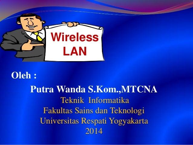 Oleh : Putra Wanda S.Kom.,MTCNA Teknik Informatika Fakultas Sains dan Teknologi Universitas Respati Yogyakarta 2014 Wirele...
