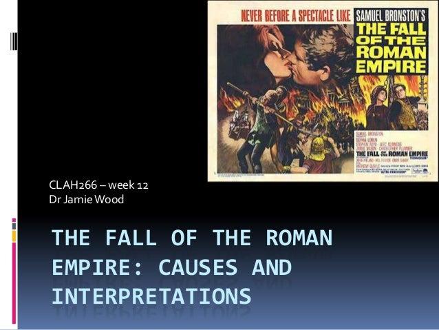 CLAH266 – week 12Dr Jamie WoodTHE FALL OF THE ROMANEMPIRE: CAUSES ANDINTERPRETATIONS