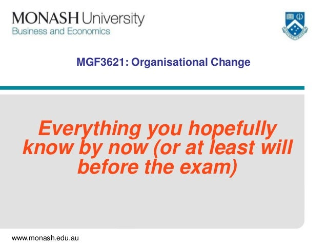 www.monash.edu.auMGF3621: Organisational ChangeEverything you hopefullyknow by now (or at least willbefore the exam)