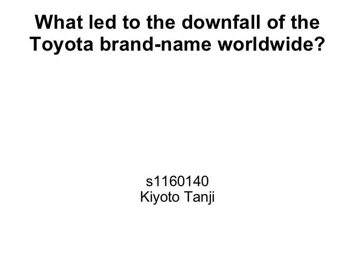 What led to the downfall of theToyota brand-name worldwide?            s1160140           Kiyoto Tanji
