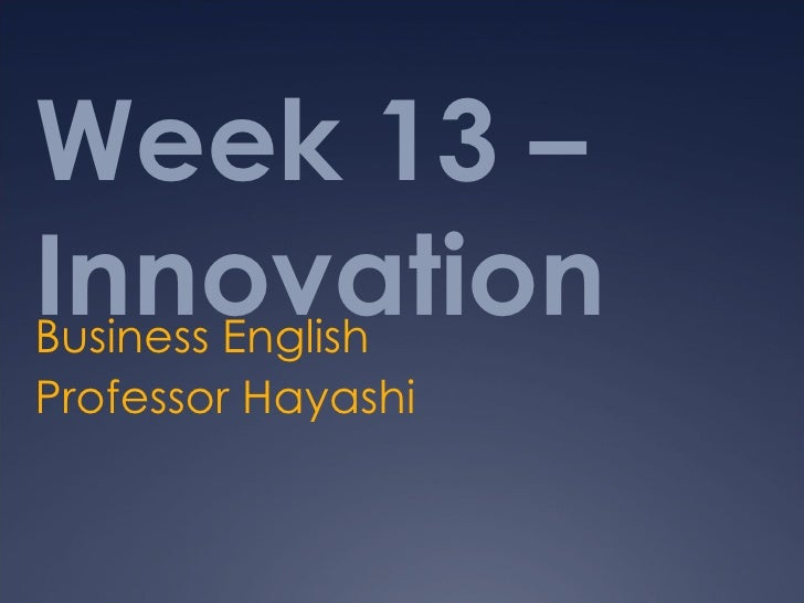 Week 13 –InnovationBusiness EnglishProfessor Hayashi