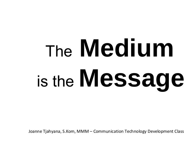 The Medium is the Message Joanne Tjahyana, S.Kom, MMM – Communication Technology Development Class