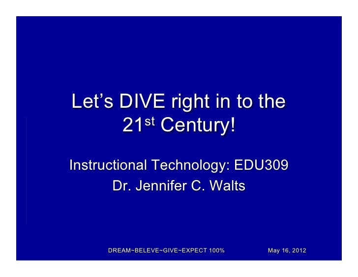 Let's DIVE right in to the      21st Century!Instructional Technology: EDU309       Dr. Jennifer C. Walts     DREAM~BELEVE...