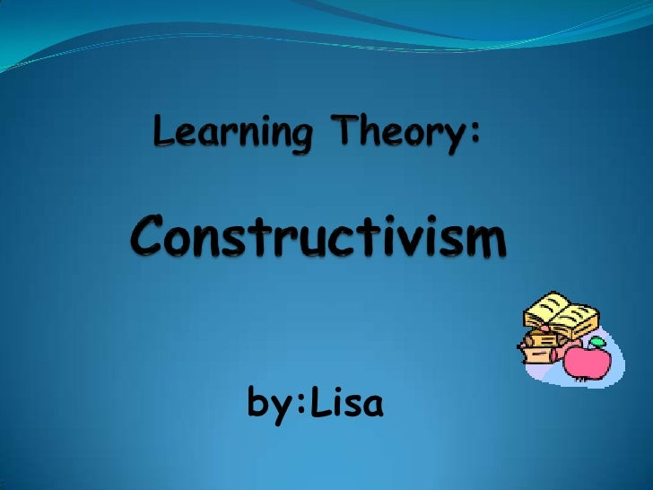 Learning Theory:Constructivism<br />by:Lisa<br />