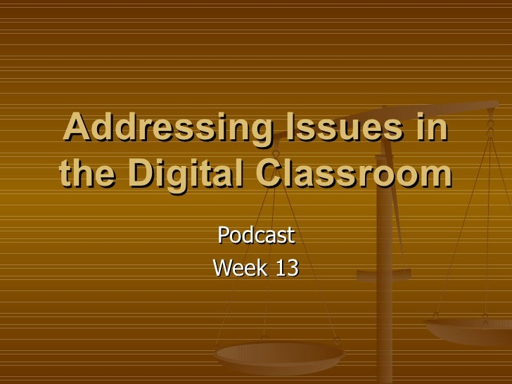Podcast Week 13 Addressing Issues in the Digital Classroom