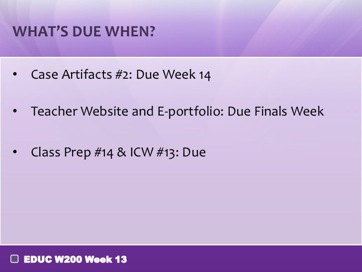 WHAT'S DUE WHEN?• Case Artifacts #2: Due Week 14• Teacher Website and E-portfolio: Due Finals Week• Class Prep #14 & ICW #...