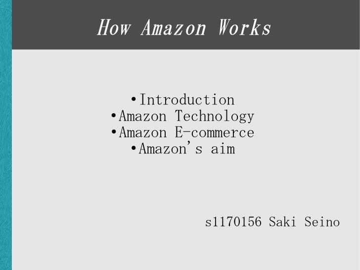 How Amazon Works     ●   Introduction  ● Amazon Technology   ● Amazon E-commerce       ● Amazon's aim                  s11...