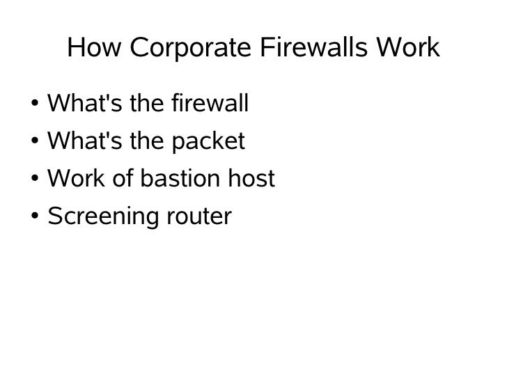 How Corporate Firewalls Work ●   What's the firewall ●   What's the packet ●   Work of bastion host ●   Screening router