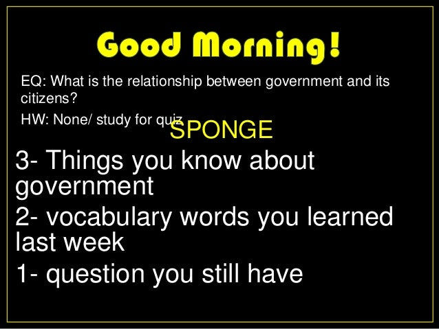 EQ: What is the relationship between government and itscitizens?HW: None/ study for quiz                      SPONGE3- Thi...