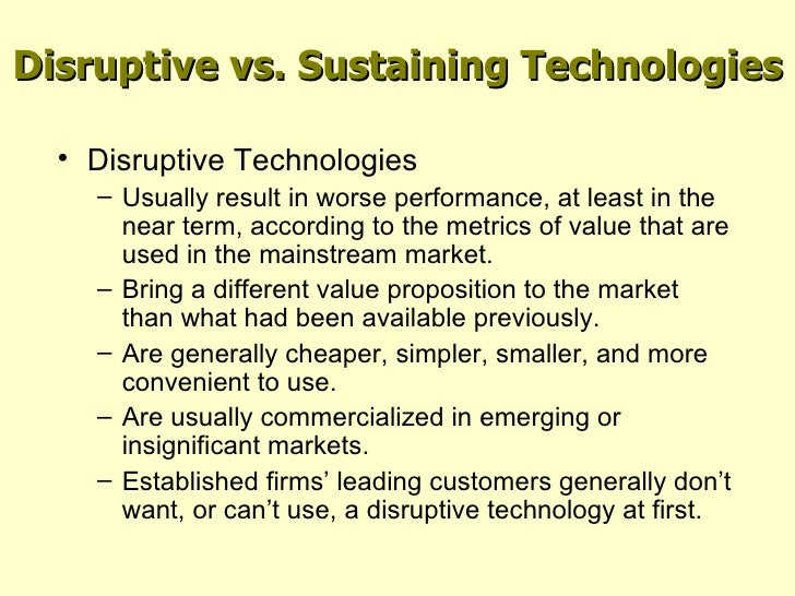 disruptive technology essay The ideas for the innovator's dilemma were developed over a number of years and through thousands of conversations with some very bright people in what ways can a disruptive technology be managed differently within an entrant or separate company versus within an established organization.