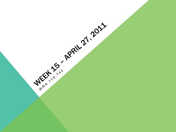 Week 15 – April 27, 2011<br />Wra 110.742<br />