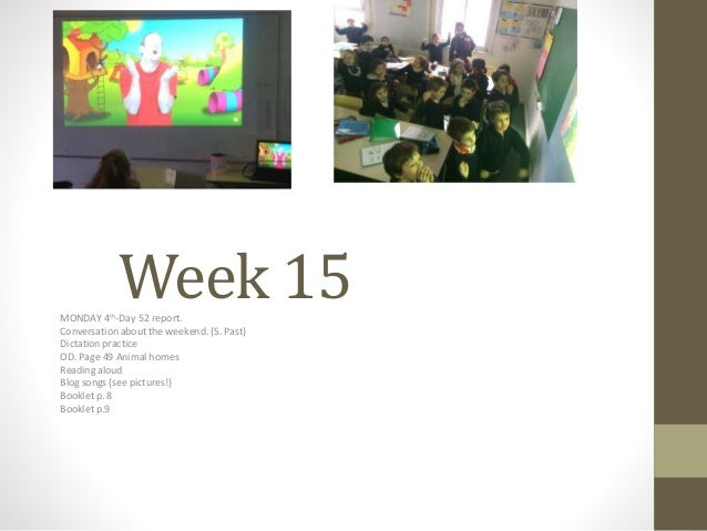 Week 15MONDAY 4th-Day 52 report. Conversation about the weekend. (S. Past) Dictation practice OD. Page 49 Animal homes Rea...