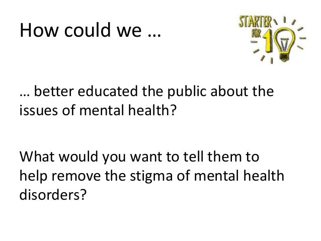 How could we … … better educated the public about the issues of mental health? What would you want to tell them to help re...