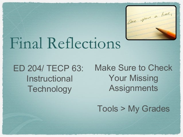 Final ReflectionsED 204/ TECP 63:InstructionalTechnologyMake Sure to CheckYour MissingAssignmentsTools > My Grades