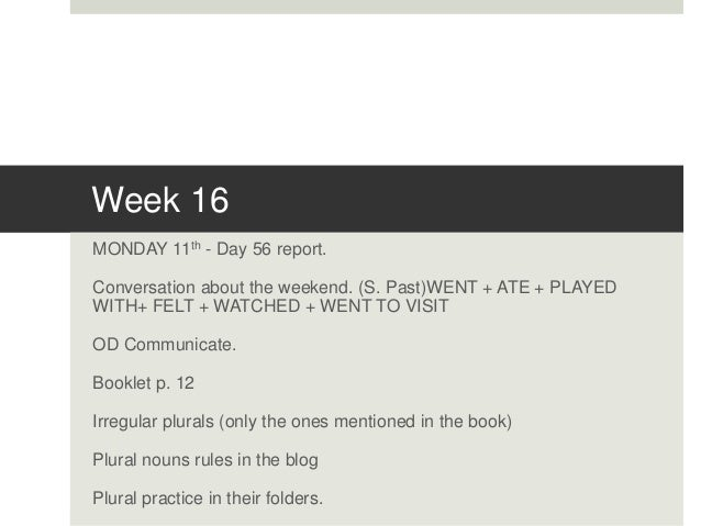 Week 16 MONDAY 11th - Day 56 report. Conversation about the weekend. (S. Past)WENT + ATE + PLAYED WITH+ FELT + WATCHED + W...