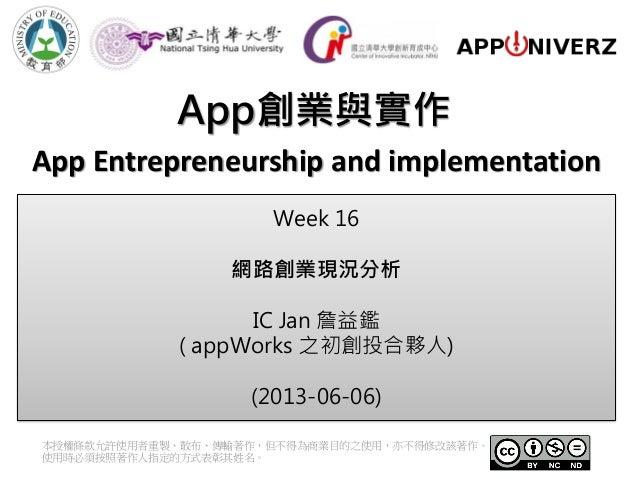 App創業與實作本授權條款允許使用者重製、散布、傳輸著作,但不得為商業目的之使用,亦不得修改該著作。使用時必須按照著作人指定的方式表彰其姓名。App Entrepreneurship and implementationWeek 16網路創業現...