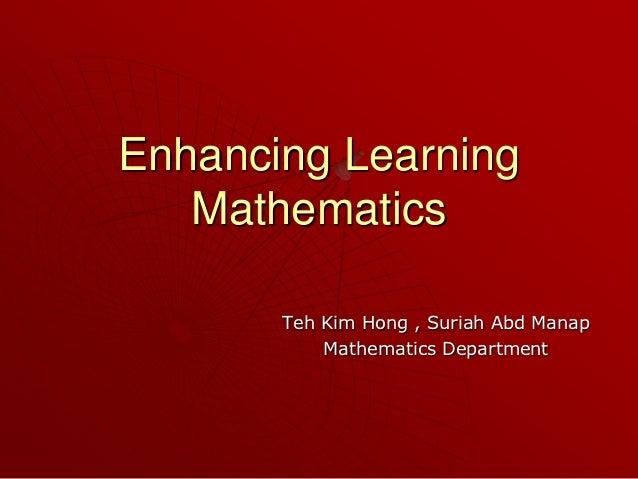 Enhancing Learning   Mathematics       Teh Kim Hong , Suriah Abd Manap           Mathematics Department