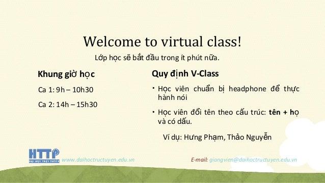 Welcome to virtual class! L p h c s b t đ u trong ít phút n a.ớ ọ ẽ ắ ầ ữ Khung gi h cờ ọ Ca 1: 9h – 10h30 Ca 2: 14h – 15h...