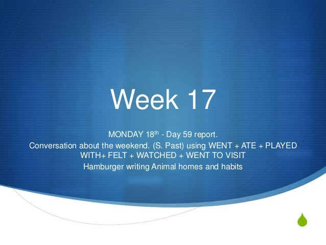 S Week 17 MONDAY 18th - Day 59 report. Conversation about the weekend. (S. Past) using WENT + ATE + PLAYED WITH+ FELT + WA...