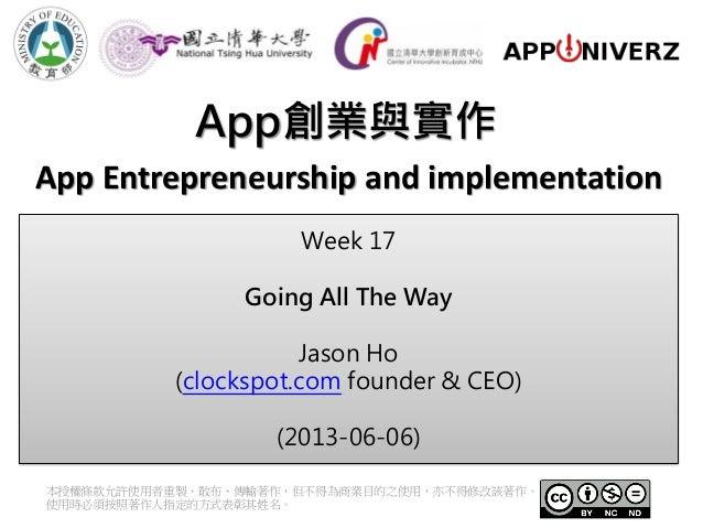 App創業與實作本授權條款允許使用者重製、散布、傳輸著作,但不得為商業目的之使用,亦不得修改該著作。使用時必須按照著作人指定的方式表彰其姓名。App Entrepreneurship and implementationWeek 17Going...
