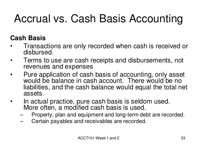 accrual basis vs cash basis A basis of accounting can be defined as the time various financial transactions  are recorded  in the united states tax environment, the accrual basis has been  an option  an accrual basis taxpayer may be treated as a cash basis taxpayer  when  accrual accounting, inccom jump up ^ measuring the deficit: cash vs.