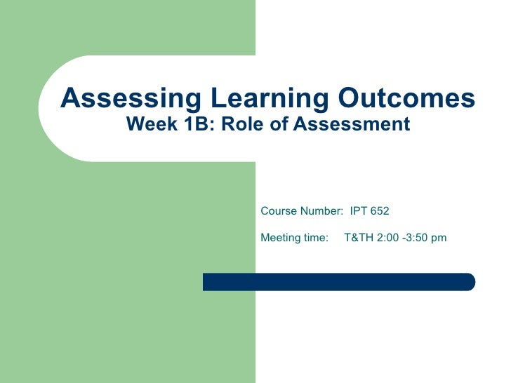 Assessing Learning Outcomes Week 1B: Role of Assessment Course Number:  IPT 652 Meeting time:  T&TH 2:00 -3:50 pm