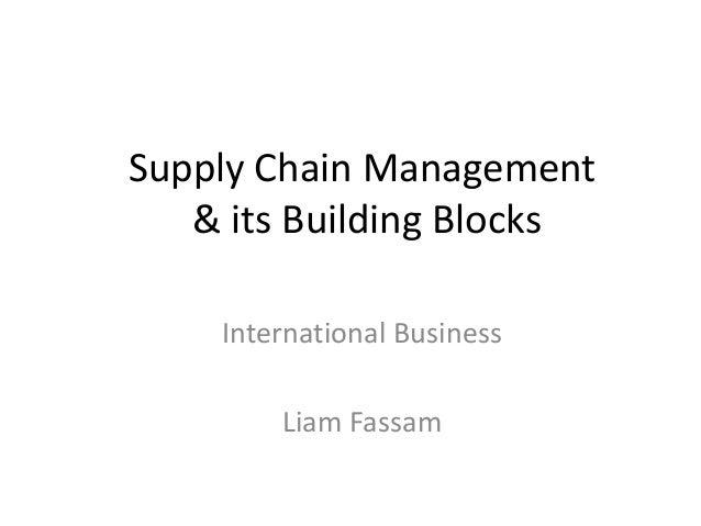Supply Chain Management   & its Building Blocks    International Business        Liam Fassam