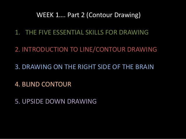 WEEK 1…. Part 2 (Contour Drawing) 1. THE FIVE ESSENTIAL SKILLS FOR DRAWING 2. INTRODUCTION TO LINE/CONTOUR DRAWING 3. DRAW...