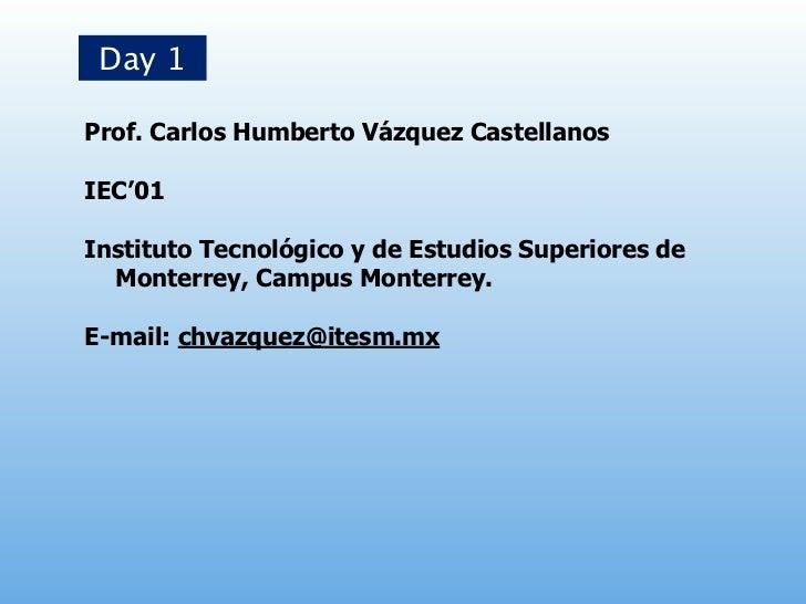 Day 1Prof. Carlos Humberto Vázquez CastellanosIEC'01Instituto Tecnológico y de Estudios Superiores de  Monterrey, Campus M...