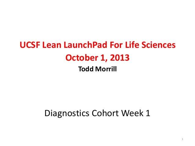 UCSF Lean LaunchPad For Life Sciences October 1, 2013 Todd Morrill  Diagnostics Cohort Week 1 1