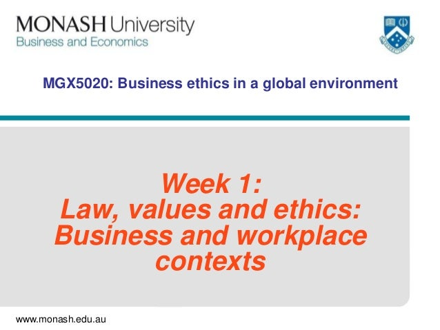 www.monash.edu.au MGX5020: Business ethics in a global environment Week 1: Law, values and ethics: Business and workplace ...