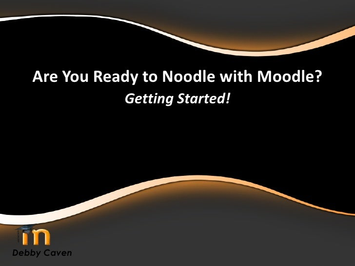 Are You Ready to Noodle with Moodle?<br />Getting Started!<br />Debby Caven<br />