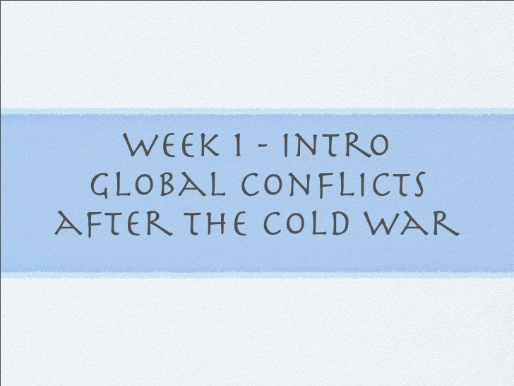 Week 1 - Intro  Global Conflicts after The Cold War