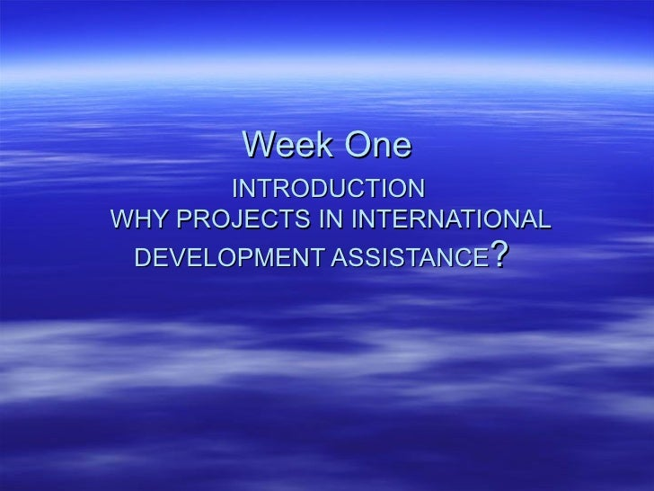 Week One   INTRODUCTION   WHY PROJECTS IN INTERNATIONAL DEVELOPMENT ASSISTANCE ?