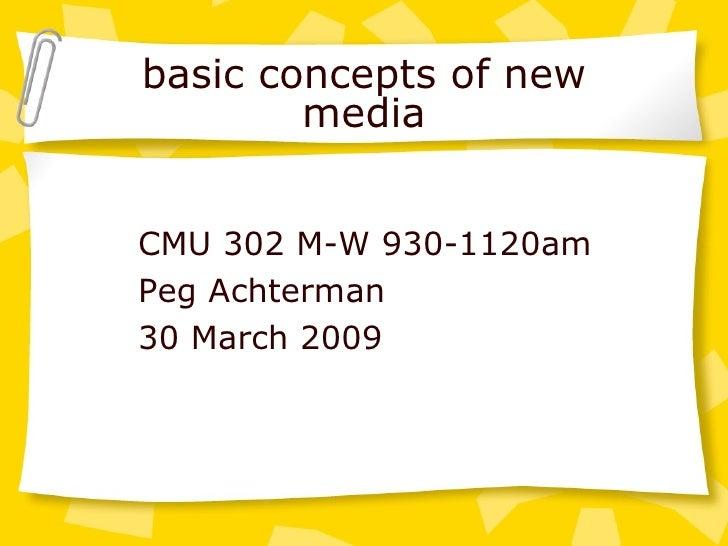 basic concepts of new media CMU 302 M-W 930-1120am Peg Achterman 30 March 2009